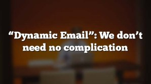 """Dynamic Email"": We don't need no complication"