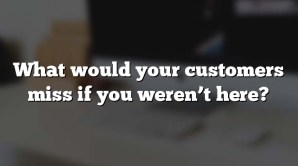 What would your customers miss if you weren't here?