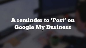 A reminder to 'Post' on Google My Business