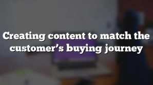 Creating content to match the customer's buying journey