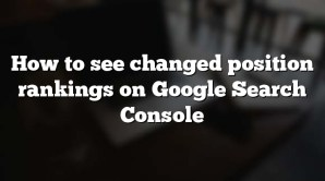 How to see changed position rankings on Google Search Console