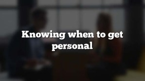 Knowing when to get personal