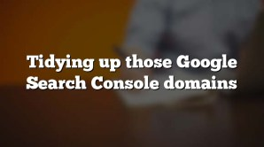 Tidying up those Google Search Console domains