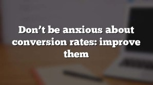Don't be anxious about conversion rates: improve them