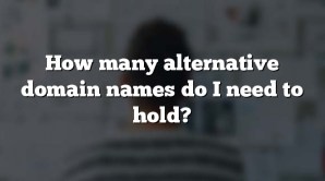 How many alternative domain names do I need to hold?