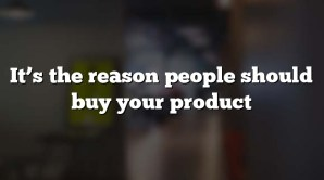 It's the reason people should buy your product