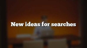 New ideas for searches