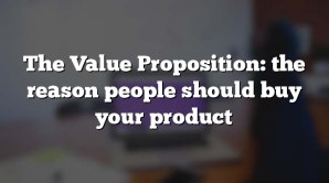 The Value Proposition: the reason people should buy your product