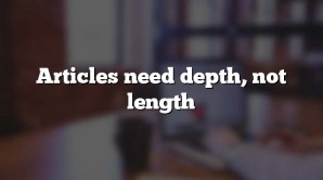 Articles need depth, not length