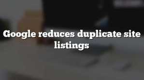 Google reduces duplicate site listings