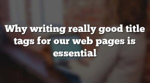 Why writing really good title tags for our web pages is essential