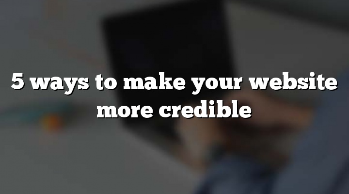 5 ways to make your website more credible
