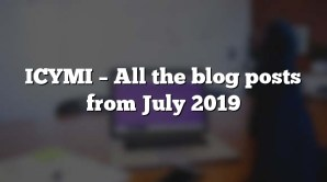 ICYMI – All the blog posts from July 2019