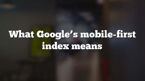 What Google's mobile-first index means