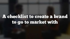 A checklist to create a brand to go to market with