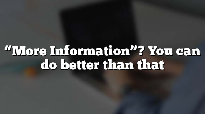 """More Information""? You can do better than that"
