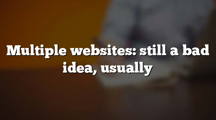Multiple websites: still a bad idea, usually