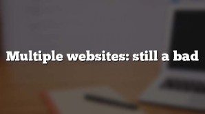 Multiple websites: still a bad