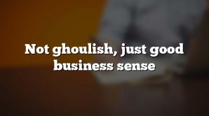 Not ghoulish, just good business sense