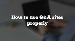 How to use Q&A sites properly