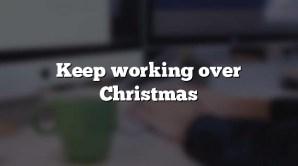 Keep working over Christmas
