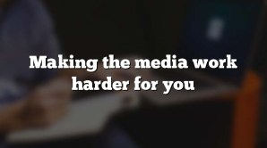 Making the media work harder for you