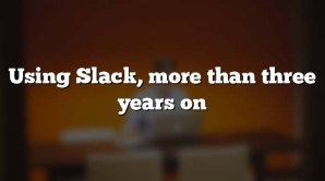 Using Slack, more than three years on