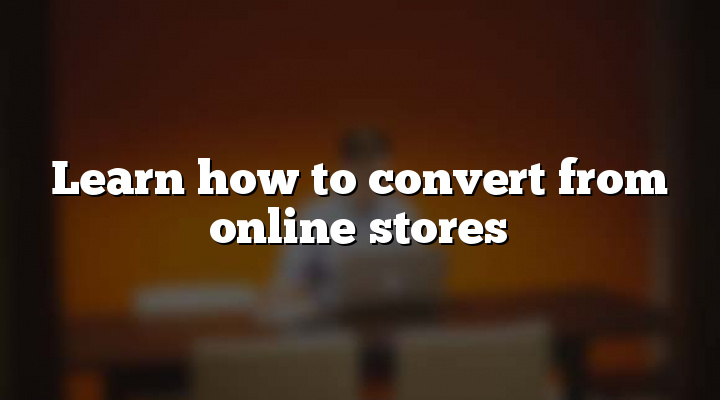 Learn how to convert from online stores