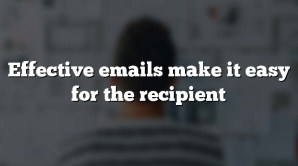 Effective emails make it easy for the recipient