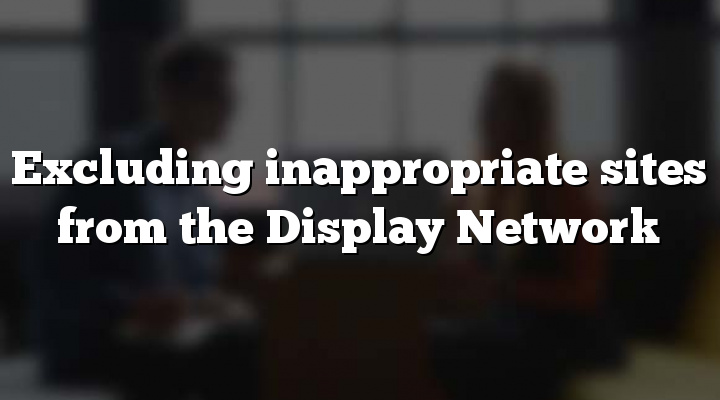 Excluding inappropriate sites from the Display Network