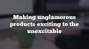Making unglamorous products exciting to the unexcitable