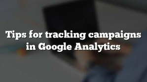 Tips for tracking campaigns in Google Analytics