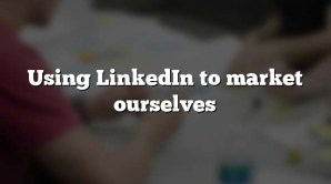 Using LinkedIn to market ourselves