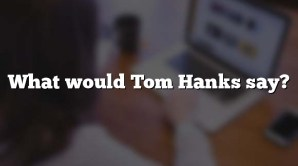 What would Tom Hanks say?