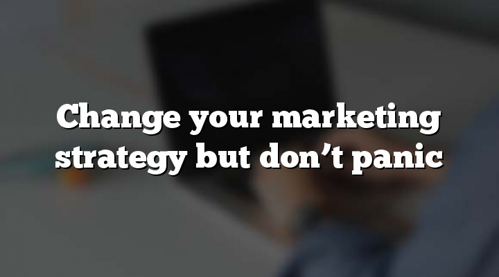 Change your marketing strategy but don't panic