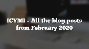 ICYMI – All the blog posts from February 2020