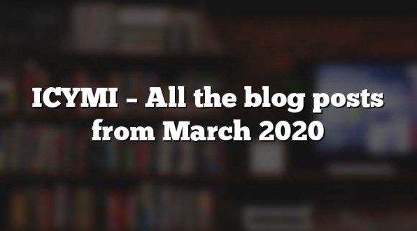 ICYMI – All the blog posts from March 2020