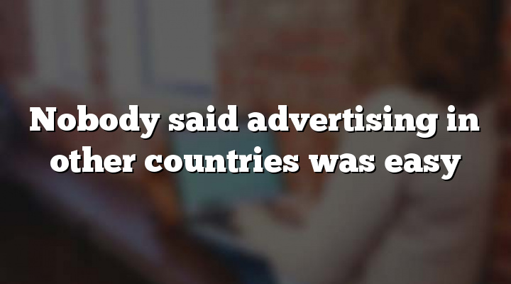 Nobody said advertising in other countries was easy
