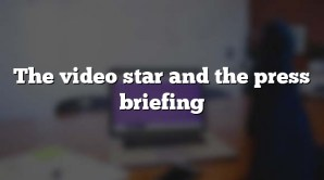 The video star and the press briefing