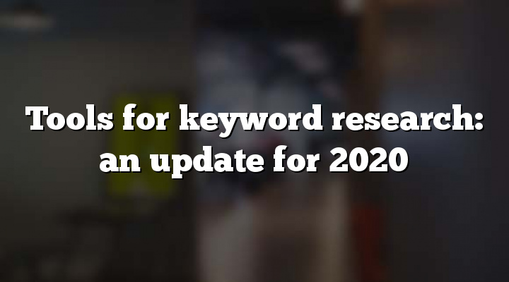 Tools for keyword research: an update for 2020