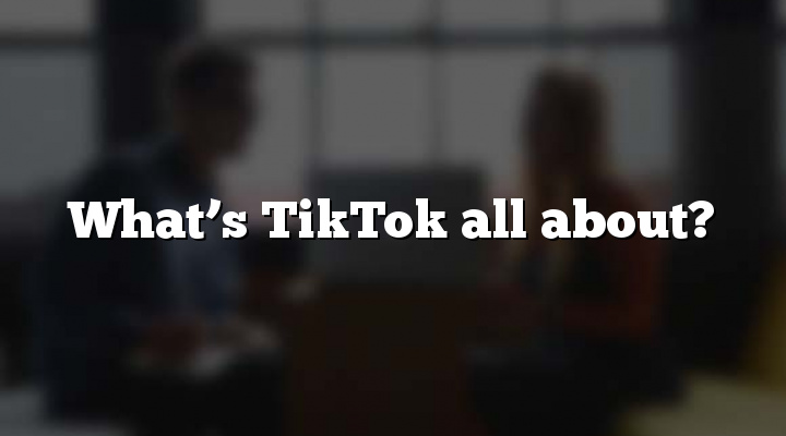 What's TikTok all about?