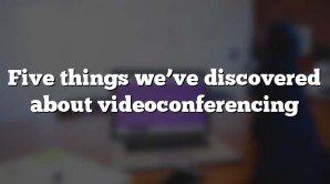 Five things we've discovered about videoconferencing