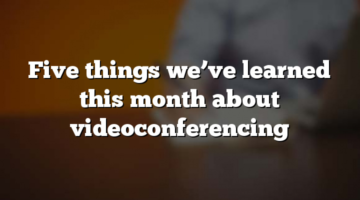 Five things we've learned this month about videoconferencing