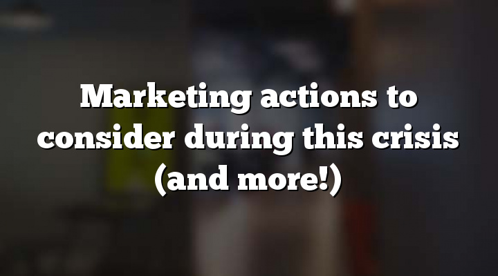 Marketing actions to consider during this crisis (and more!)