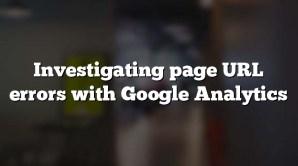 Investigating page URL errors with Google Analytics