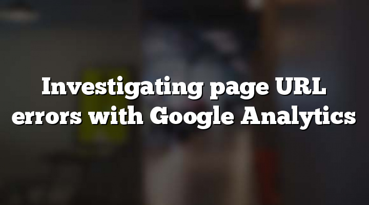 Investigating page URL errors with Google Analytics