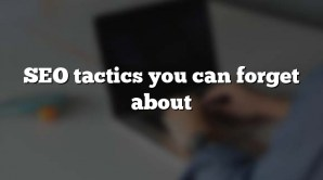 SEO tactics you can forget about