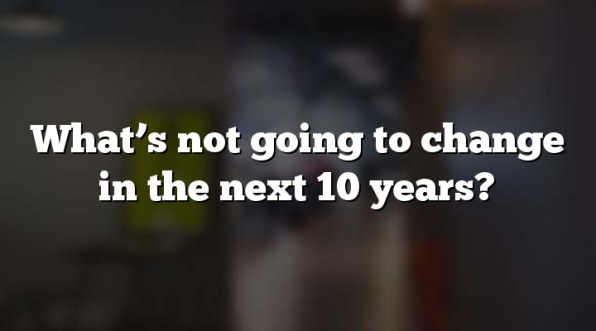 What's not going to change in the next 10 years?