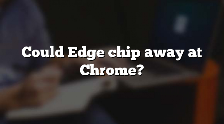 Could Edge chip away at Chrome?