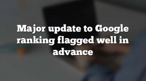 Major update to Google ranking flagged well in advance